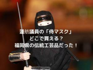 蓮舫議員の「侍マスク」どこで買える?福岡県の伝統工芸品だった!